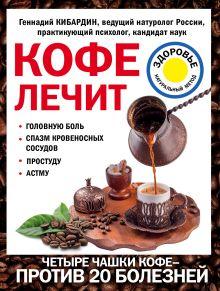 Обложка Кофе лечит: головную боль, спазм кровеносных сосудов, простуду, астму Кибардин Г.М.