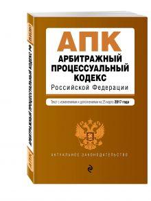 - Арбитражный процессуальный кодекс Российской Федерации : текст с изм. и доп. на 25 марта 2017 г. обложка книги