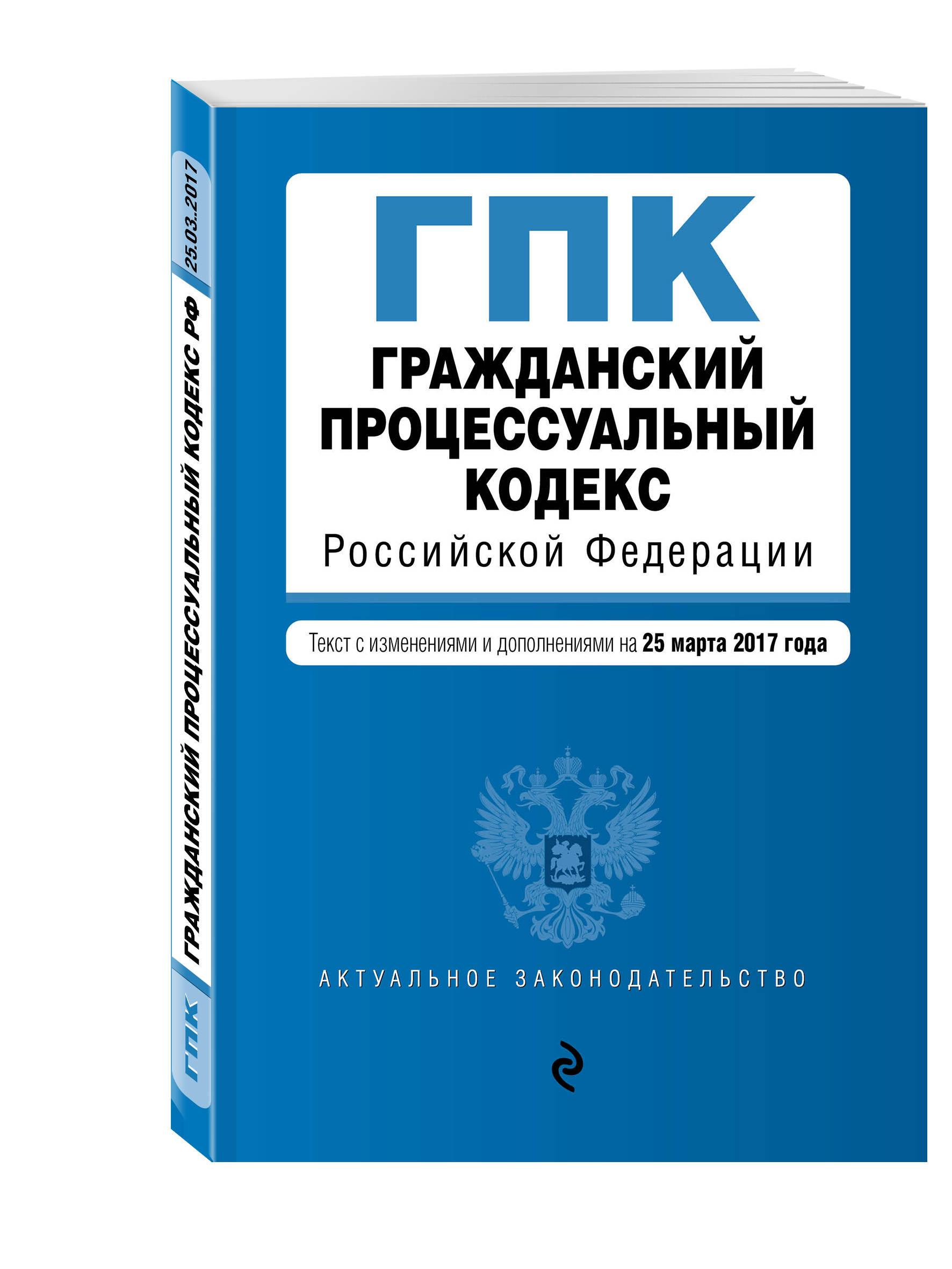 Гражданский процессуальный кодекс Российской Федерации : текст с изм. и доп. на 25 марта 2017 г.