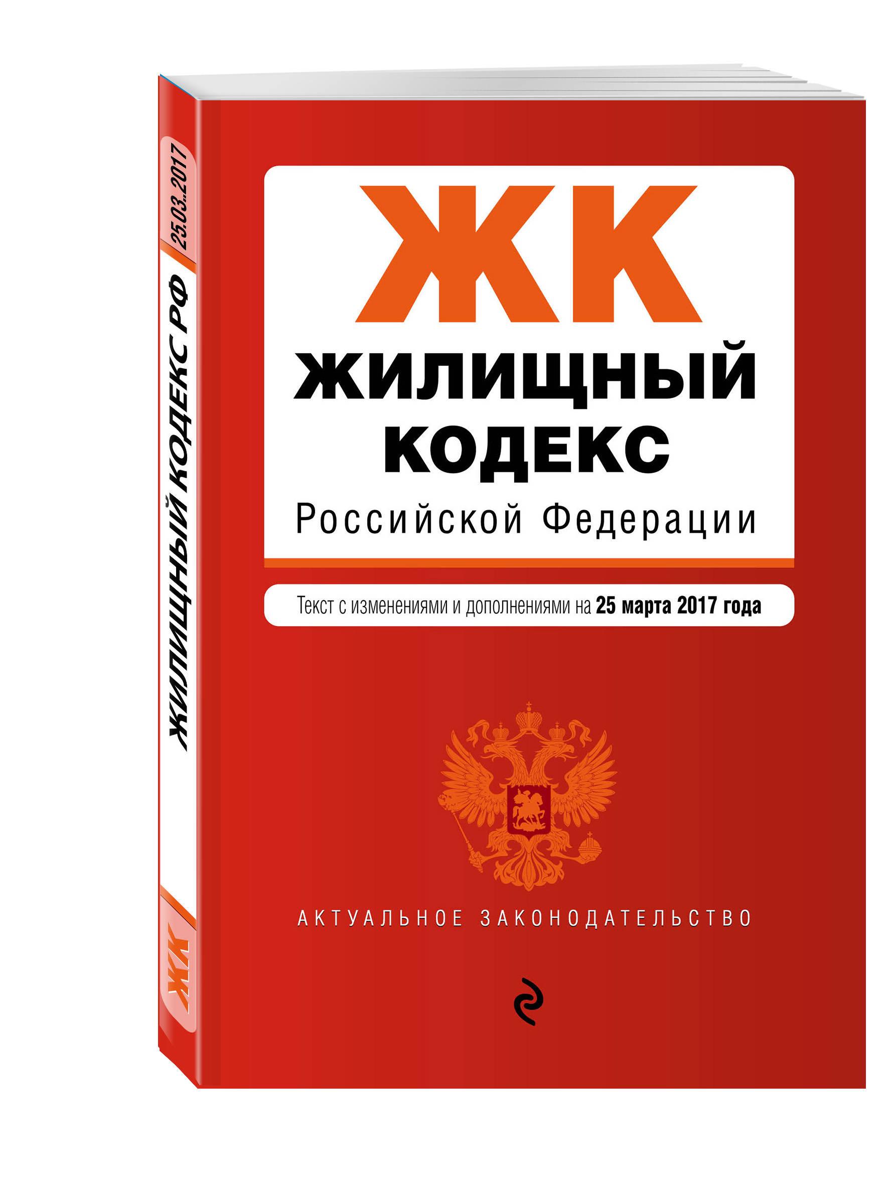 Жилищный кодекс Российской Федерации : текст с изм. и доп. на 25 марта 2017 г.