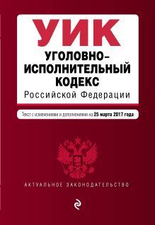 Уголовно-исполнительный кодекс Российской Федерации : текст с изм. и доп. на 25 марта 2017 г.
