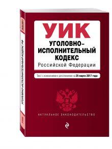 - Уголовно-исполнительный кодекс Российской Федерации : текст с изм. и доп. на 25 марта 2017 г. обложка книги