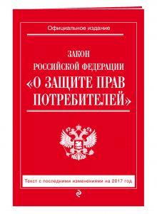 - Закон РФ О защите прав потребителей: с посл. изм. на 2017 год обложка книги