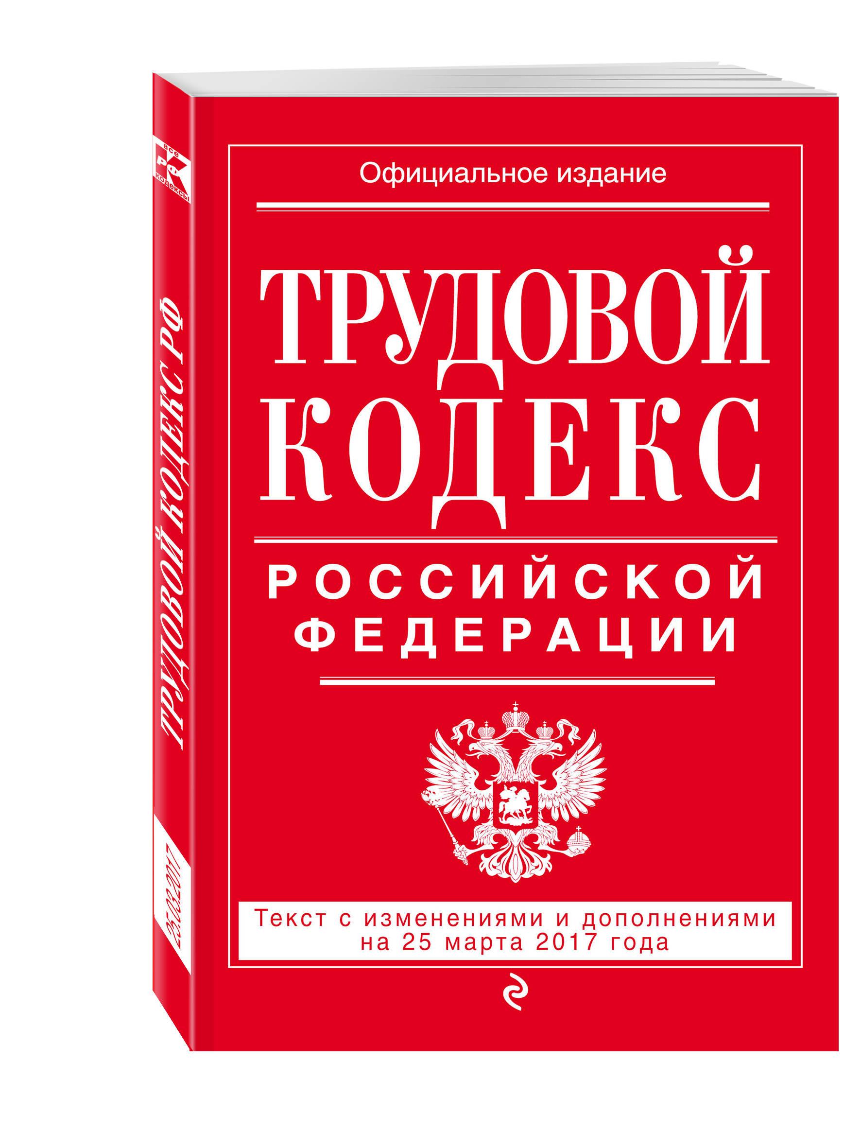 Трудовой кодекс Российской Федерации: текст с изм. и доп. на 25 марта 2017 г.