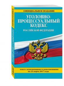 - Уголовно-процессуальный кодекс Российской Федерации : текст с изм. и доп. на 25 марта 2017 г. обложка книги