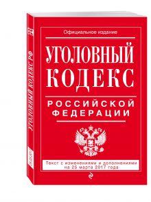 - Уголовный кодекс Российской Федерации : текст с изм. и доп. на 25 марта 2017 г. обложка книги
