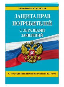 - Защита прав потребителей с образцами заявлений с изм. на 2017 г. обложка книги