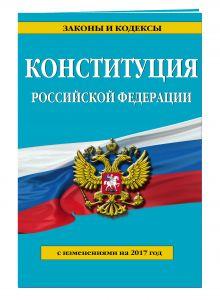 - Конституция Российской Федерации с посл. изм. на 2017 г. обложка книги