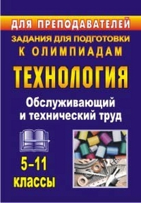 Технология. 5-11 классы. Обслуживающий и технический труд: задания для подготовки к олимпиадам Пономарева В. П.