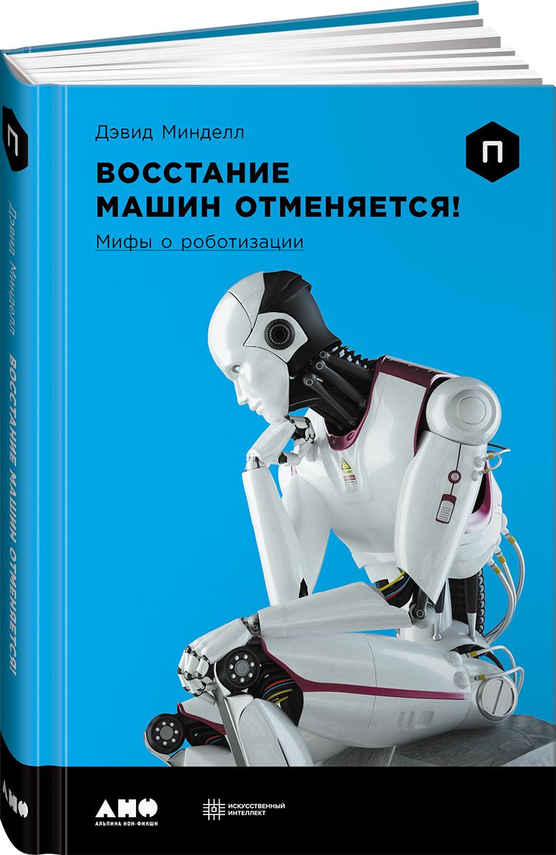Восстание машин отменяется! Мифы о роботизации ( Минделл Д.  )