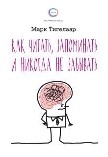 Тигелаар М. - Как читать, запоминать и никогда не забывать обложка книги