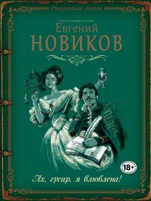 Обложка Ах, гусар, я влюблена! Евгений Новиков