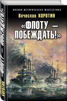 Коротин В.Ю. - «Флоту – побеждать!»' обложка книги