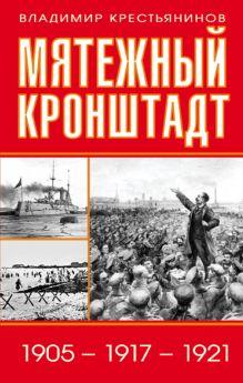 Мятежный Кронштадт. 1905 – 1917 – 1921