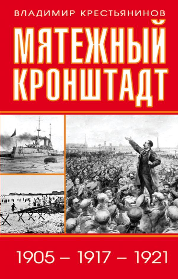 МЯТЕЖНЫЙ КРОНШТАДТ. 1905 – 1917 – 1921  Автор: ВЛАДИМИР КРЕСТЬЯНИНОВ