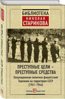 - Преступные цели - преступные средства. Оккупационная политика фашистской Германии на территории СССР (1941-1944) обложка книги