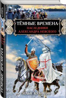 Куликов И.Ф. - Тёмные времена. Наследники Александра Невского обложка книги