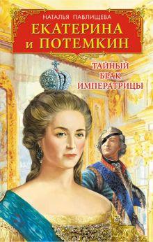 Обложка Екатерина и Потемкин. Тайный брак Императрицы Наталья Павлищева