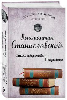Константин Станиславский. Работа актера над собой Части 1 и 2. Моя жизнь в искусстве