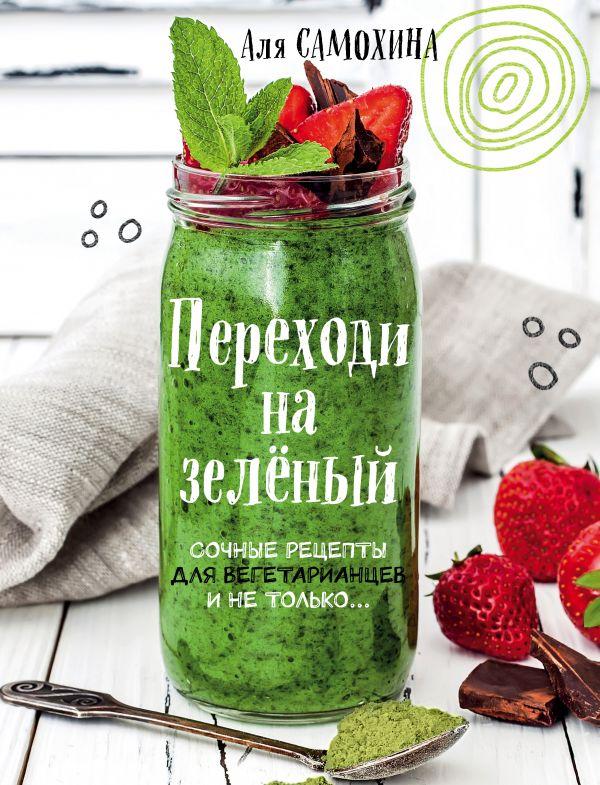 Переходи на зеленый. Яркие и сочные рецепты для вегетарианцев и не только Автор : Аля Самохина