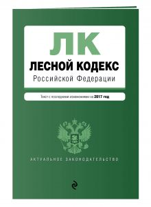 - Лесной кодекс Российской Федерации : текст с посл. изм. на 2017 год обложка книги