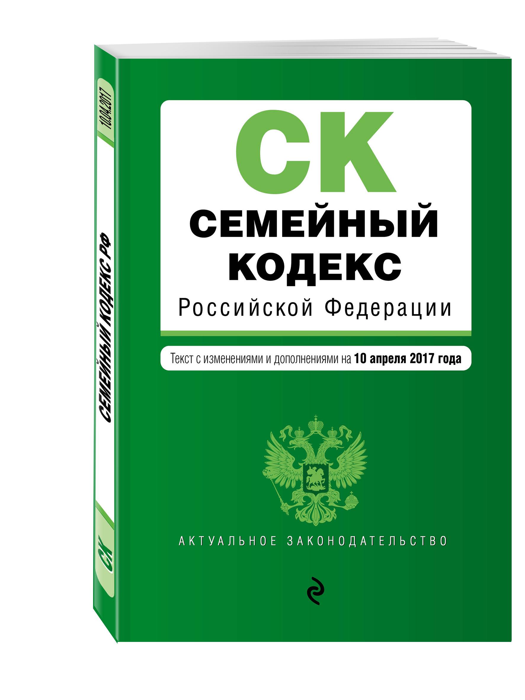 Семейный кодекс Российской Федерации : текст с изм. и доп. на 10 апреля 2017 г.