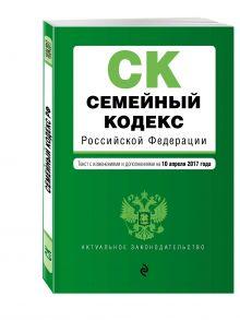 - Семейный кодекс Российской Федерации : текст с изм. и доп. на 10 апреля 2017 г. обложка книги