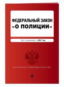 - Федеральный закон О полиции текст с изм. на 2017 г. обложка книги