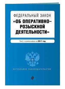 - Федеральный закон Об оперативно-розыскной деятельности: текст с изм. на 2017 год обложка книги