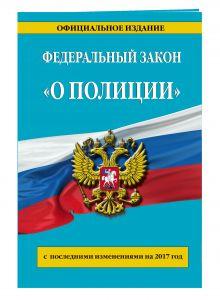"""Федеральный закон """"О полиции"""": с посл. изм. на 2017 г."""