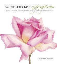 Билли Шоуэлл - Ботанические портреты. Практическое руководство по рисованию акварелью обложка книги