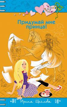 Обложка Придумай мне принца! Ирина Щеглова