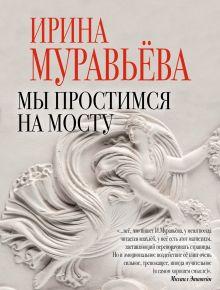 Обложка Мы простимся на мосту Ирина Муравьева