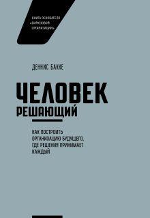 Деннис Бакке - Человек решающий. Как построить организацию будущего, где решения принимает каждый обложка книги