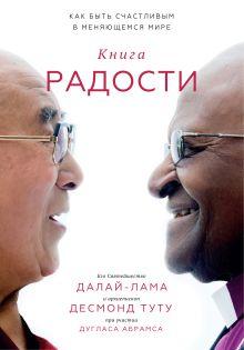 Далай-лама, Десмонд Туту и Дуглас Абрамс - Книга радости. Как быть счастливым в меняющемся мире обложка книги