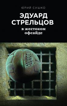 Обложка Эдуард Стрельцов: в жестоком офсайде Юрий Сушко