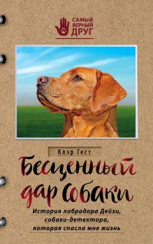 Бесценный дар собаки. История лабрадора Дейзи, собаки-детектора, которая спасла мне жизнь