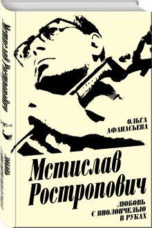 Афанасьева О.В. - Мстислав Ростропович. Любовь с виолончелью в руках обложка книги