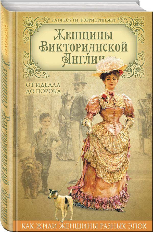 Женщины Викторианской Англии. От идеала до порока Коути Е., Гринберг К.