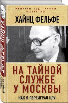 Фельфе Х. - На тайной службе у Москвы. Как я переиграл ЦРУ обложка книги