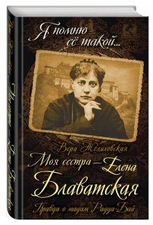 Желиховская В.П. - Моя сестра - Елена Блаватская. Правда о мадам Радда-Бай обложка книги