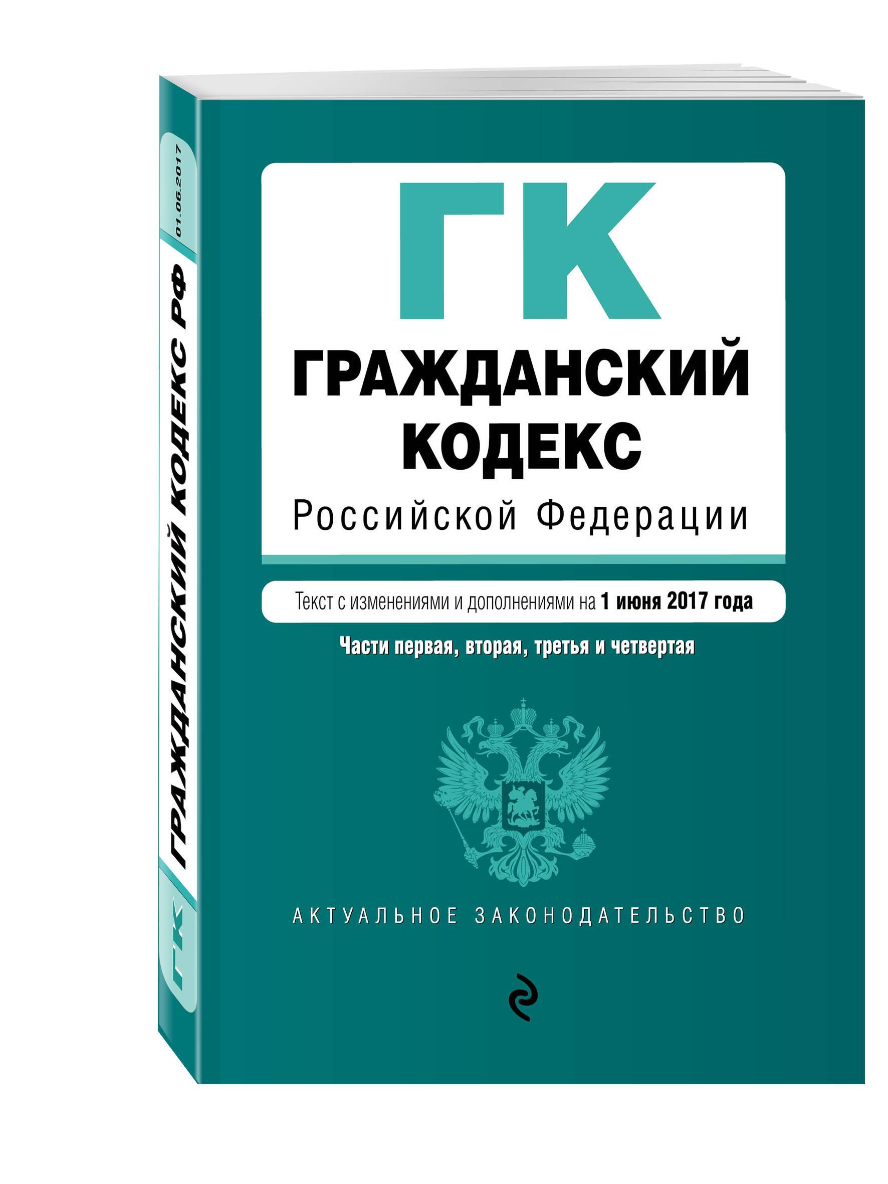 Гражданский кодекс Российской Федерации. Части первая, вторая, третья и четвертая : текст с изм. и доп. на 1 июня 2017 г.