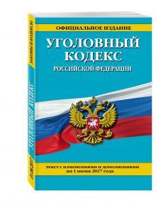 Уголовный кодекс Российской Федерации : текст с изм. и доп. на 1 июня 2017 г.