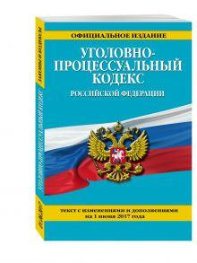 - Уголовно-процессуальный кодекс Российской Федерации : текст с изм. и доп. на 1 июня 2017 г. обложка книги