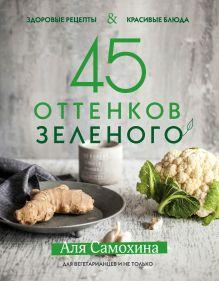 Обложка 45 оттенков зеленого. Здоровые рецепты и красивые блюда. Для вегетарианцев и не только Аля Самохина