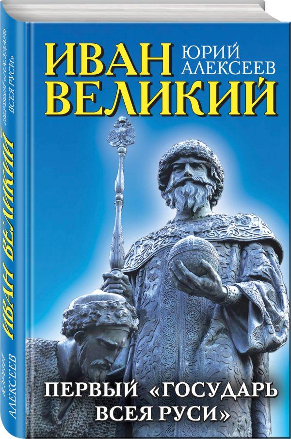Иван Великий. Первый «Государь всея Руси»