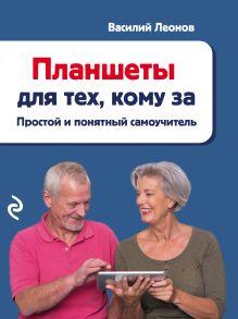 Обложка Планшеты для тех, кому за. Простой и понятный самоучитель Василий Леонов