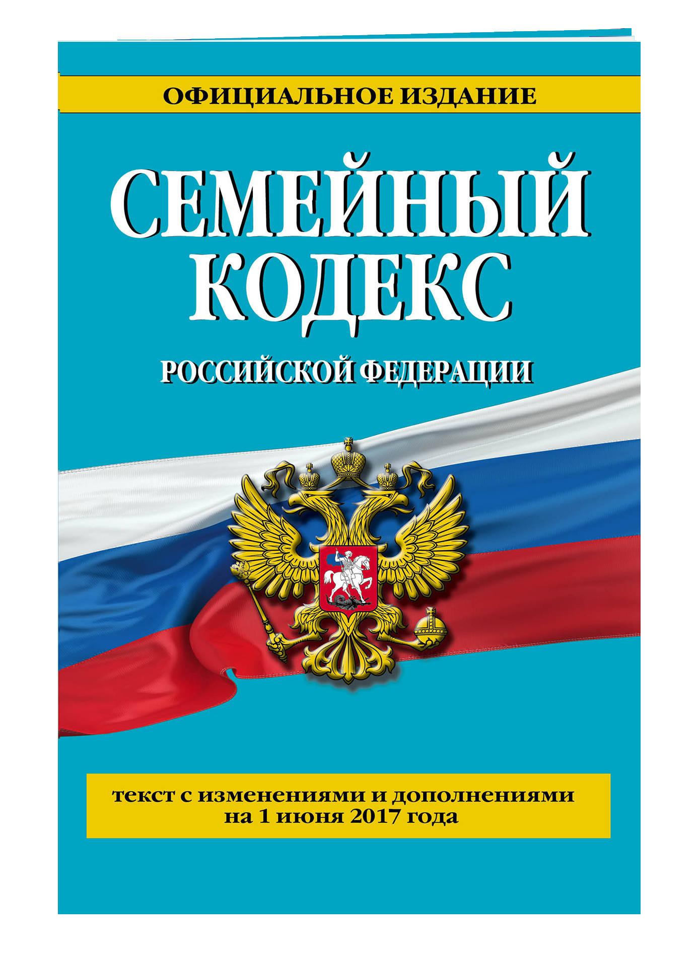 Семейный кодекс Российской Федерации : текст с изм. и доп. на 1 июня 2017 г.