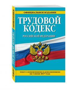 Трудовой кодекс Российской Федерации: текст с изм. и доп. на 1 июня 2017 г.