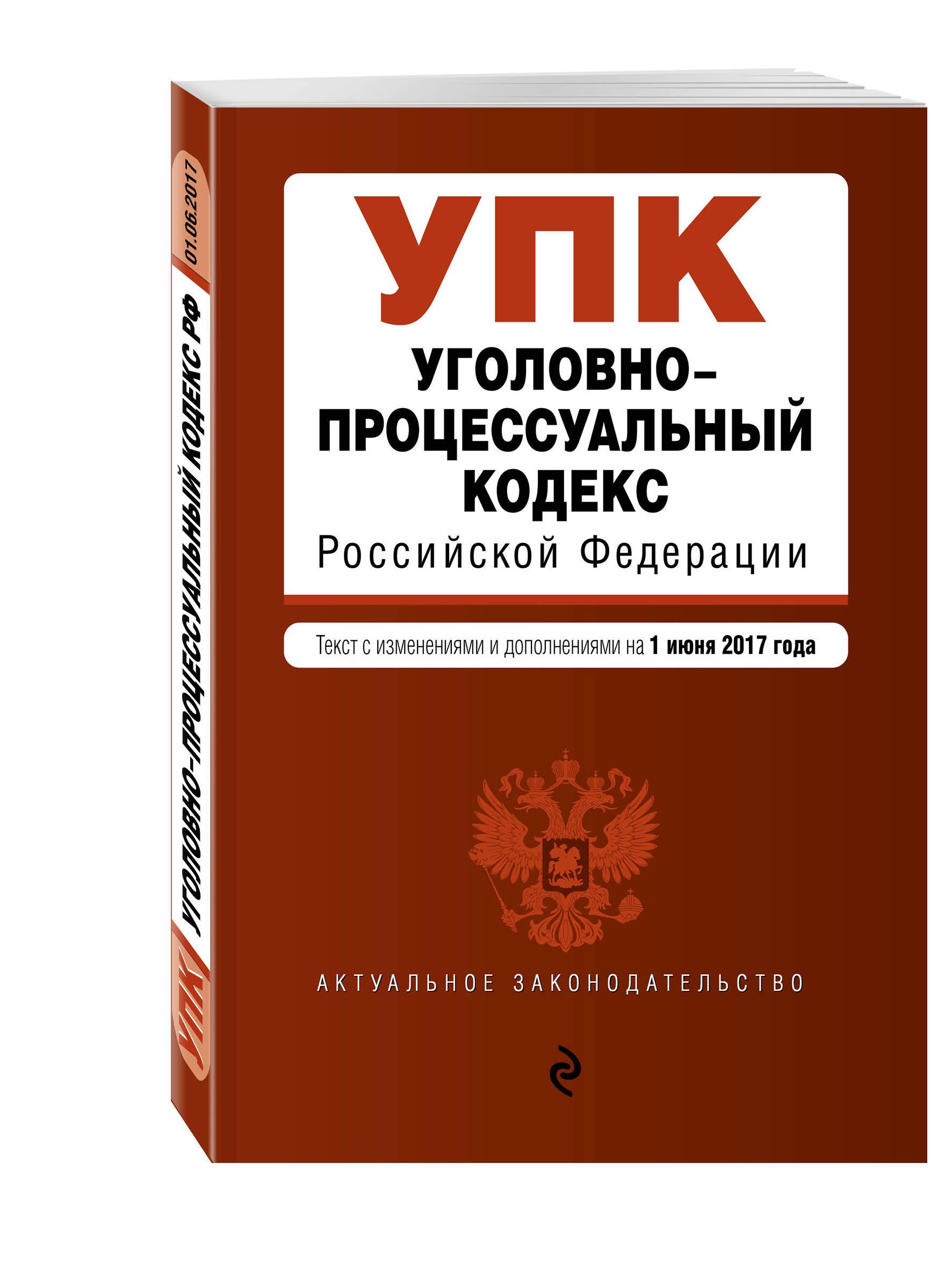 Уголовно-процессуальный кодекс Российской Федерации : текст с изм. и доп. на 1 июня 2017 г.